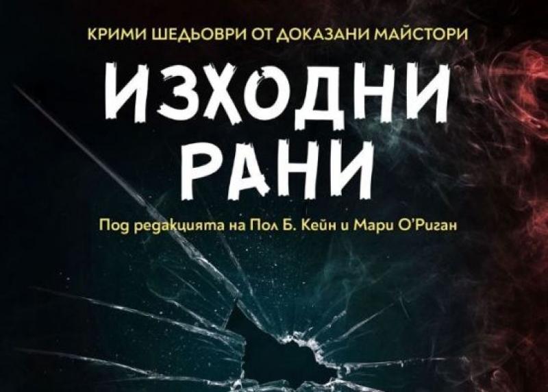 """""""Изходни рани"""" – взривоопасна колекция разкази от майсторите на криминалния жанр"""